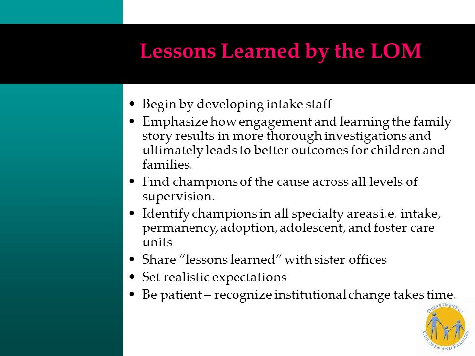 Lessons Learned by the LOM Begin by developing intake staff Emphasize how engagement and learning the family story results in more thorough investigat