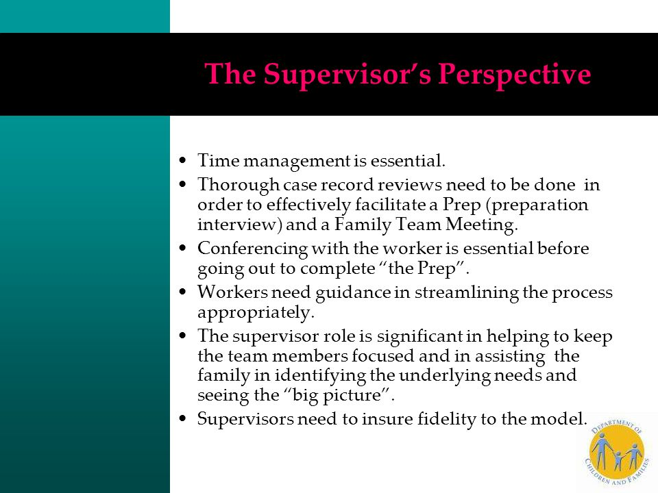 The Supervisor's Perspective Time management is essential. Thorough case record reviews need to be done in order to effectively facilitate a Prep (pre