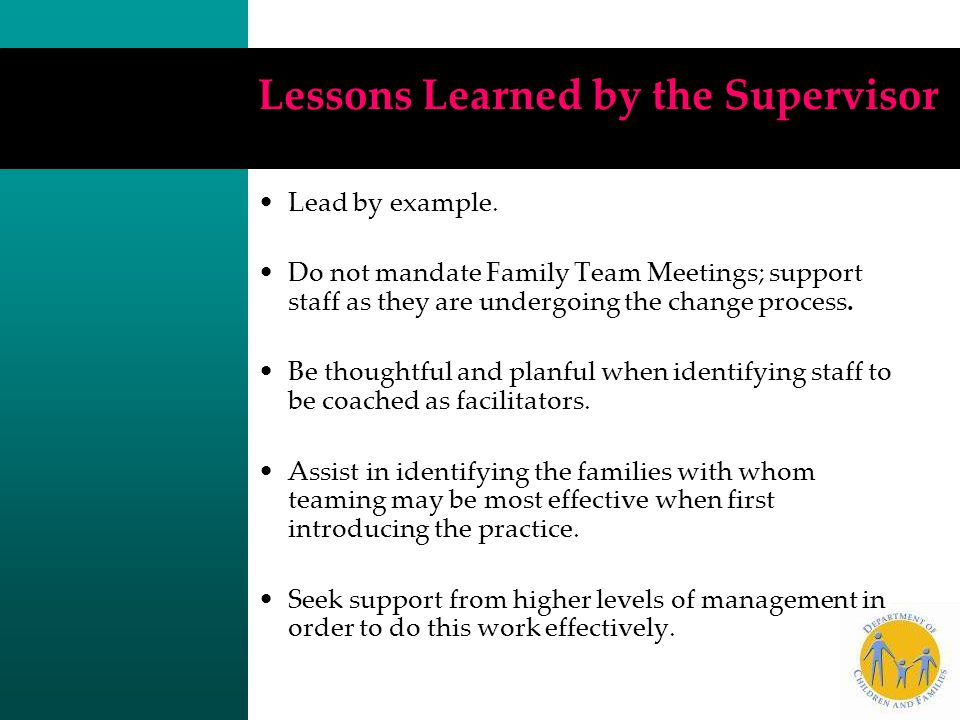 Lessons Learned by the Supervisor Lead by example. Do not mandate Family Team Meetings; support staff as they are undergoing the change process. Be th