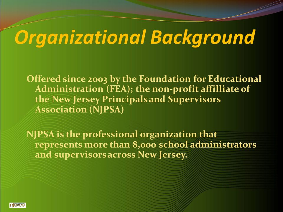 Organizational Background Offered since 2003 by the Foundation for Educational Administration (FEA); the non-profit affilliate of the New Jersey Princ
