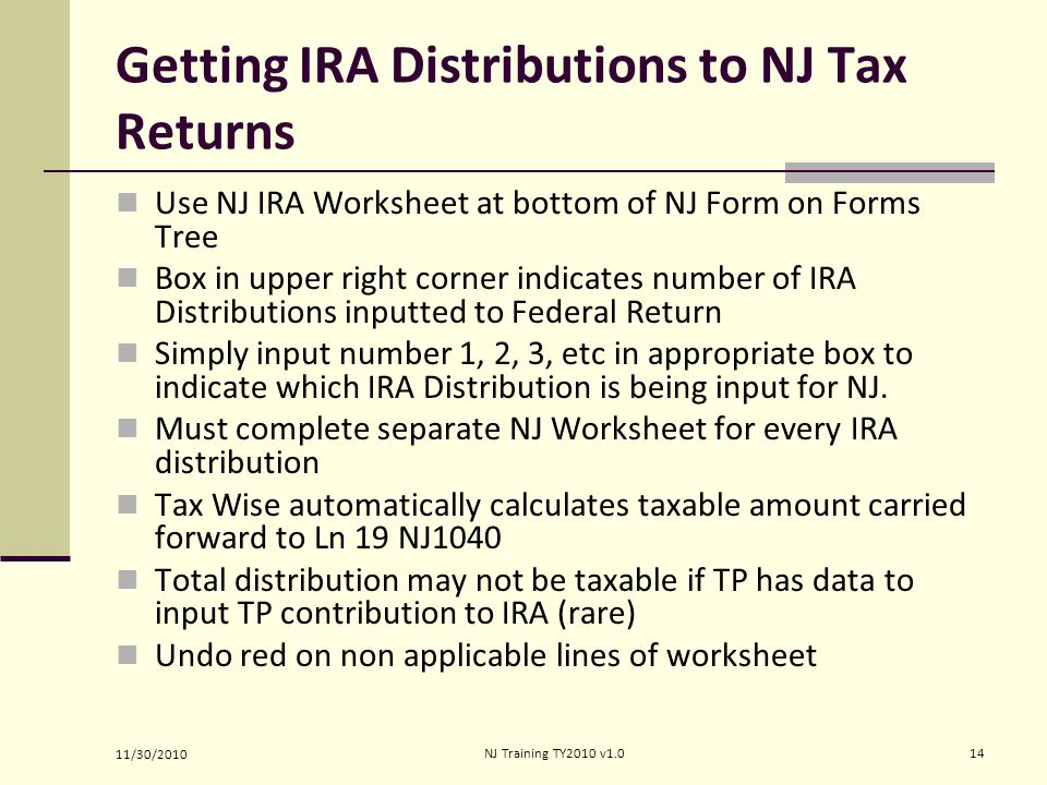 Getting IRA Distributions to NJ Tax Returns Use NJ IRA Worksheet at bottom of NJ Form on Forms Tree Box in upper right corner indicates number of IRA Distributions inputted to Federal Return Simply input number 1, 2, 3, etc in appropriate box to indicate which IRA Distribution is being input for NJ.