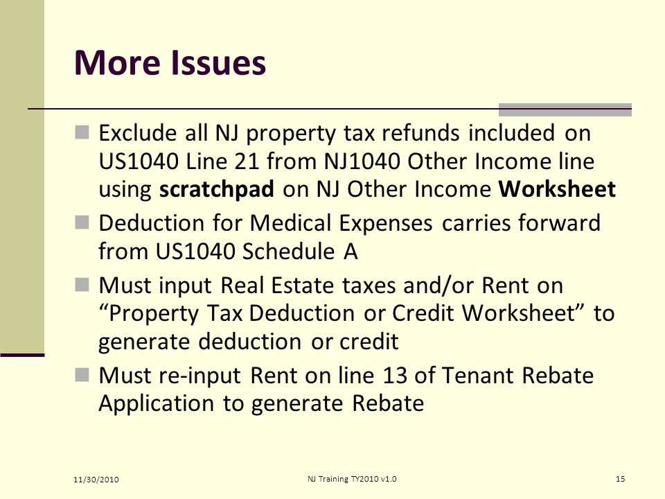 More Issues Exclude all NJ property tax refunds included on US1040 Line 21 from NJ1040 Other Income line using scratchpad on NJ Other Income Worksheet Deduction for Medical Expenses carries forward from US1040 Schedule A Must input Real Estate taxes and/or Rent on Property Tax Deduction or Credit Worksheet to generate deduction or credit Must re-input Rent on line 13 of Tenant Rebate Application to generate Rebate 11/30/2010 15NJ Training TY2010 v1.0