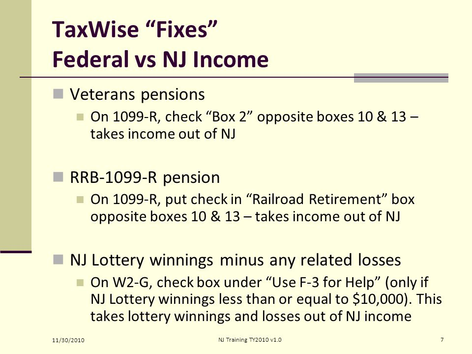 TaxWise Fixes Federal vs NJ Income Veterans pensions On 1099-R, check Box 2 opposite boxes 10 & 13 – takes income out of NJ RRB-1099-R pension On 1099-R, put check in Railroad Retirement box opposite boxes 10 & 13 – takes income out of NJ NJ Lottery winnings minus any related losses On W2-G, check box under Use F-3 for Help (only if NJ Lottery winnings less than or equal to $10,000).