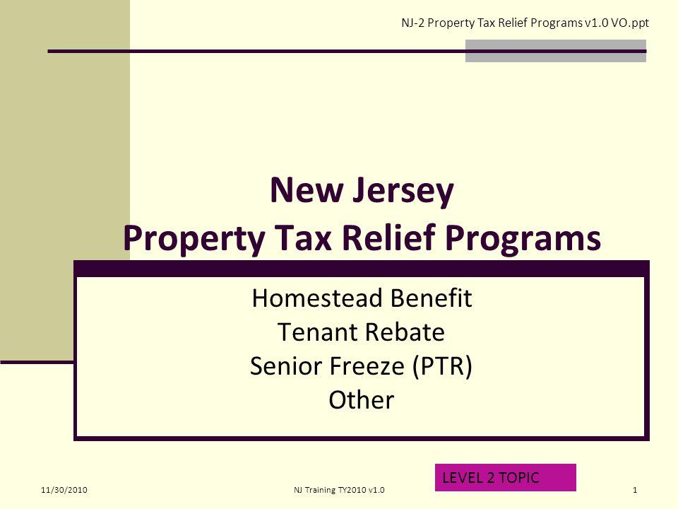New Jersey Property Tax Relief Programs Homestead Benefit Tenant Rebate Senior Freeze (PTR) Other LEVEL 2 TOPIC NJ-2 Property Tax Relief Programs v1.0 VO.ppt 11/30/20101NJ Training TY2010 v1.0