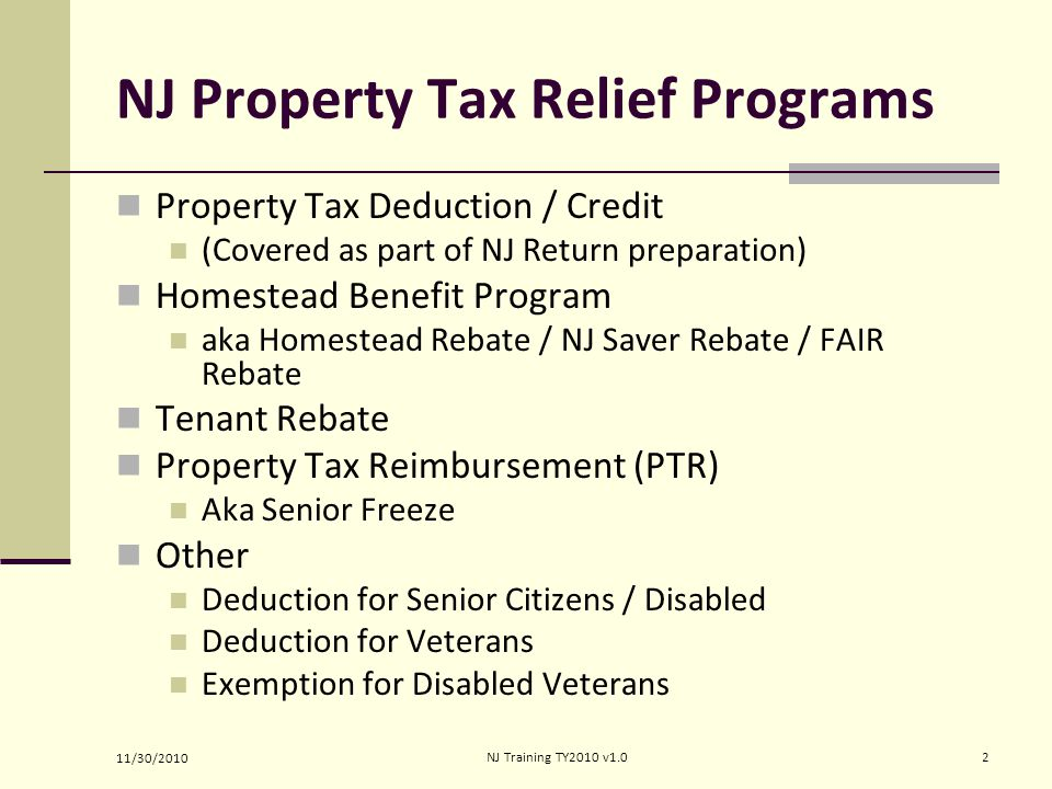 NJ Property Tax Relief Programs Property Tax Deduction / Credit (Covered as part of NJ Return preparation) Homestead Benefit Program aka Homestead Reb