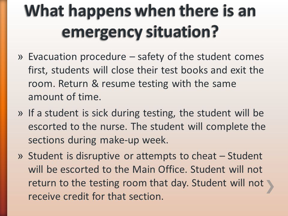 » Evacuation procedure – safety of the student comes first, students will close their test books and exit the room. Return & resume testing with the s