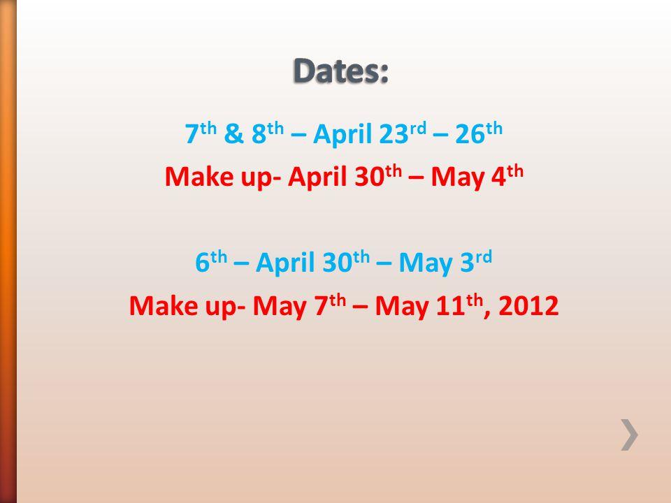 7 th & 8 th – April 23 rd – 26 th Make up- April 30 th – May 4 th 6 th – April 30 th – May 3 rd Make up- May 7 th – May 11 th, 2012