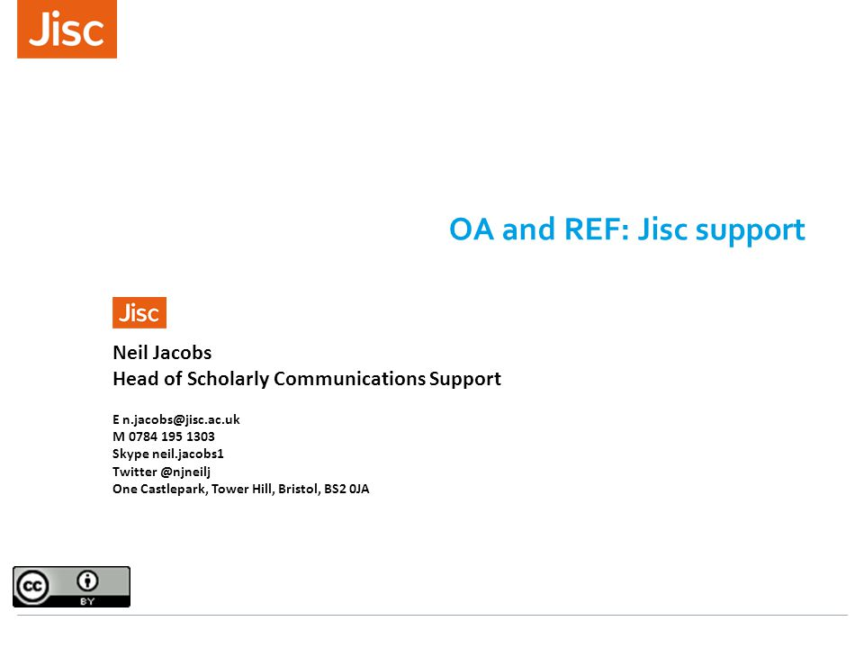 OA and REF: Jisc support Neil Jacobs Head of Scholarly Communications Support E n.jacobs@jisc.ac.uk M 0784 195 1303 Skype neil.jacobs1 Twitter @njneilj One Castlepark, Tower Hill, Bristol, BS2 0JA