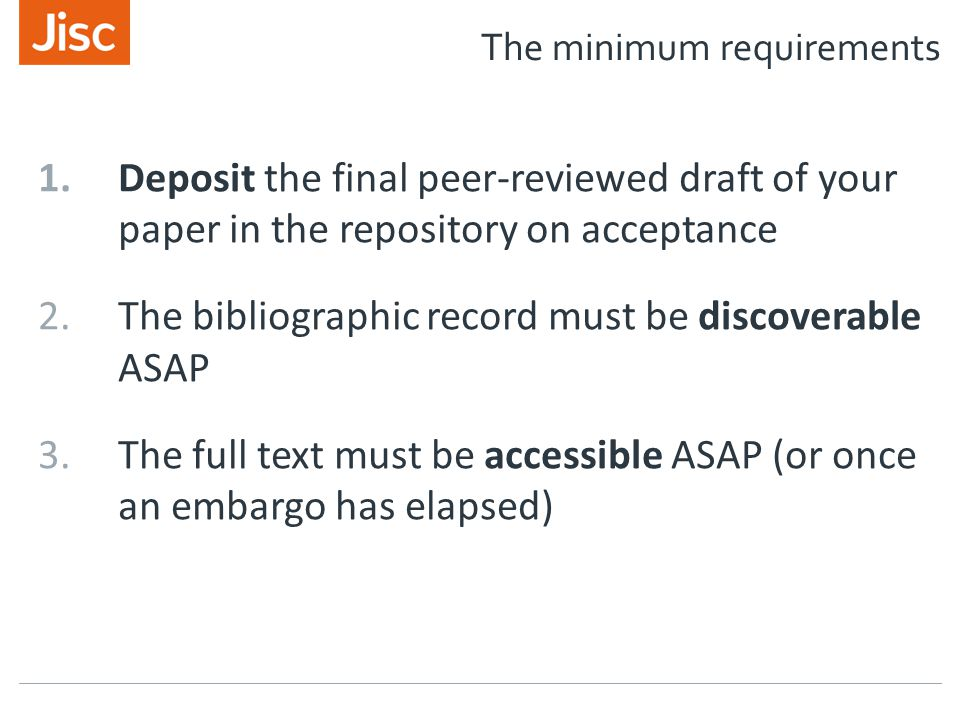 The minimum requirements 1.Deposit the final peer-reviewed draft of your paper in the repository on acceptance 2.The bibliographic record must be discoverable ASAP 3.The full text must be accessible ASAP (or once an embargo has elapsed)