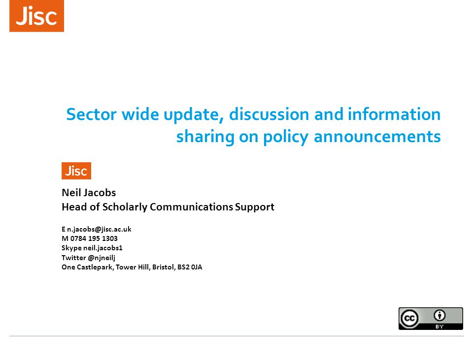 Sector wide update, discussion and information sharing on policy announcements Neil Jacobs Head of Scholarly Communications Support E n.jacobs@jisc.ac.uk M 0784 195 1303 Skype neil.jacobs1 Twitter @njneilj One Castlepark, Tower Hill, Bristol, BS2 0JA