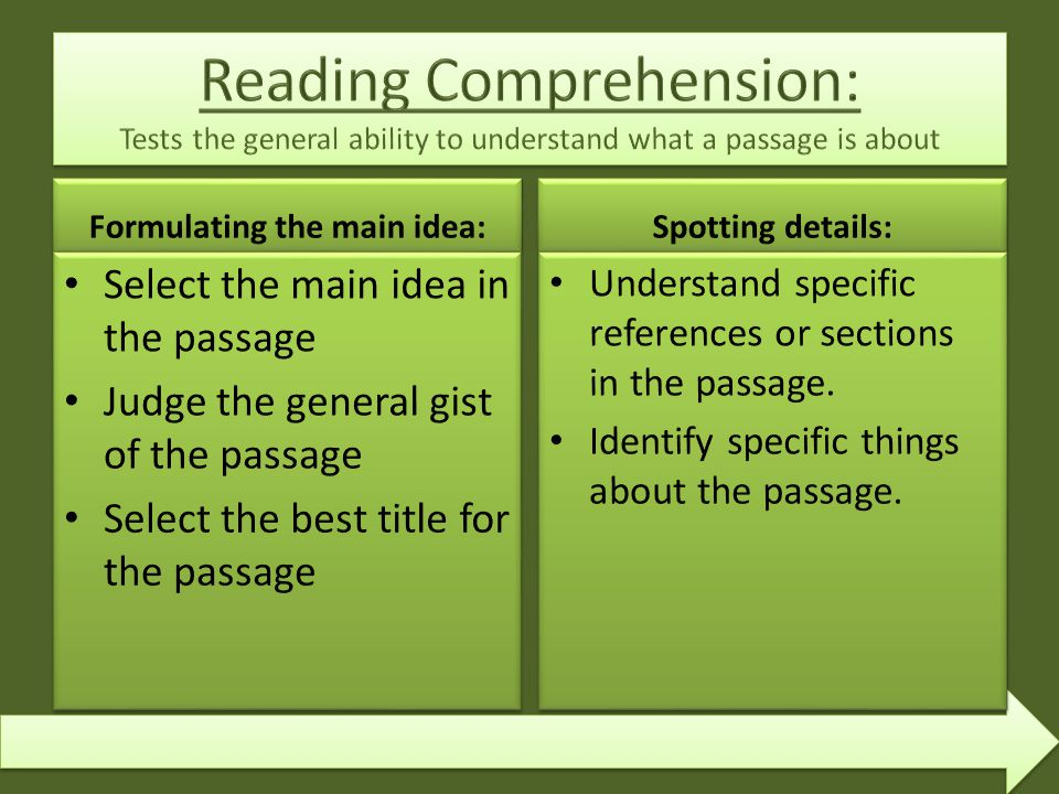 Select the main idea in the passage Judge the general gist of the passage Select the best title for the passage Spotting details: Understand specific references or sections in the passage.