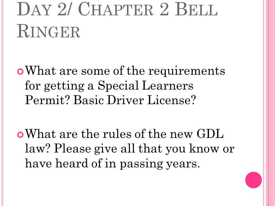 D AY 2/ C HAPTER 2 B ELL R INGER What are some of the requirements for getting a Special Learners Permit.