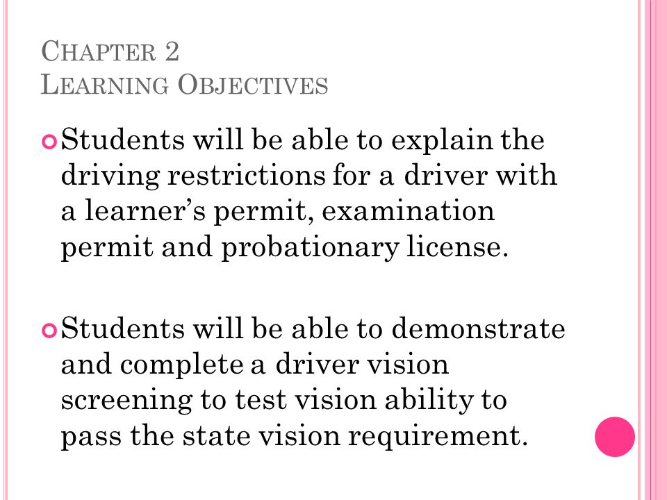 C HAPTER 2 L EARNING O BJECTIVES Students will be able to explain the driving restrictions for a driver with a learner's permit, examination permit and probationary license.