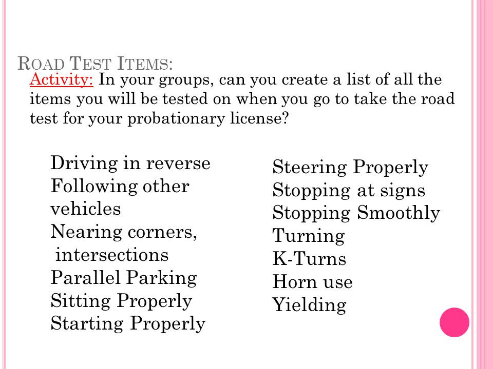 R OAD T EST I TEMS : Activity: In your groups, can you create a list of all the items you will be tested on when you go to take the road test for your probationary license.