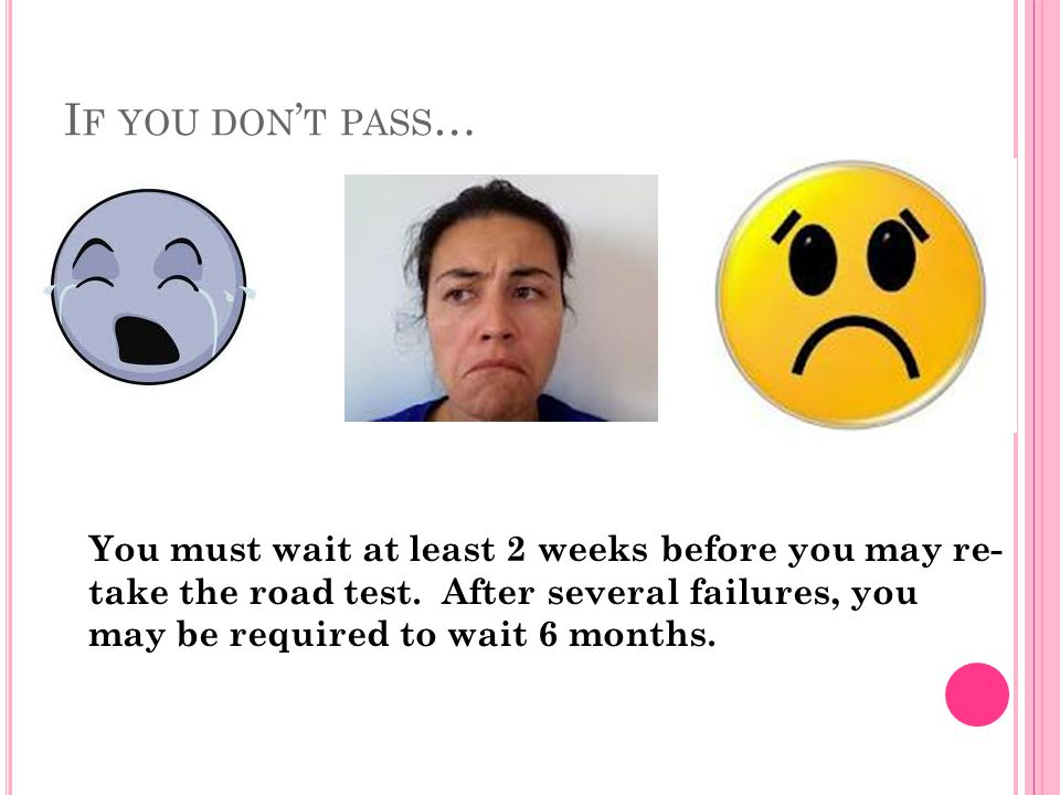 I F YOU DON ' T PASS … You must wait at least 2 weeks before you may re- take the road test.