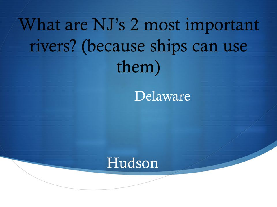 What are NJ's 2 most important rivers (because ships can use them) Delaware Hudson