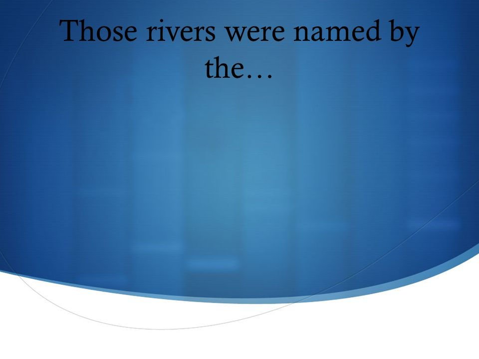 Those rivers were named by the…