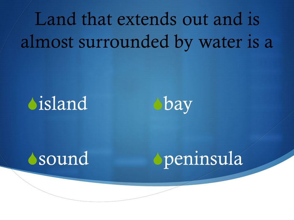 Land that extends out and is almost surrounded by water is a  bay  peninsula  island  sound
