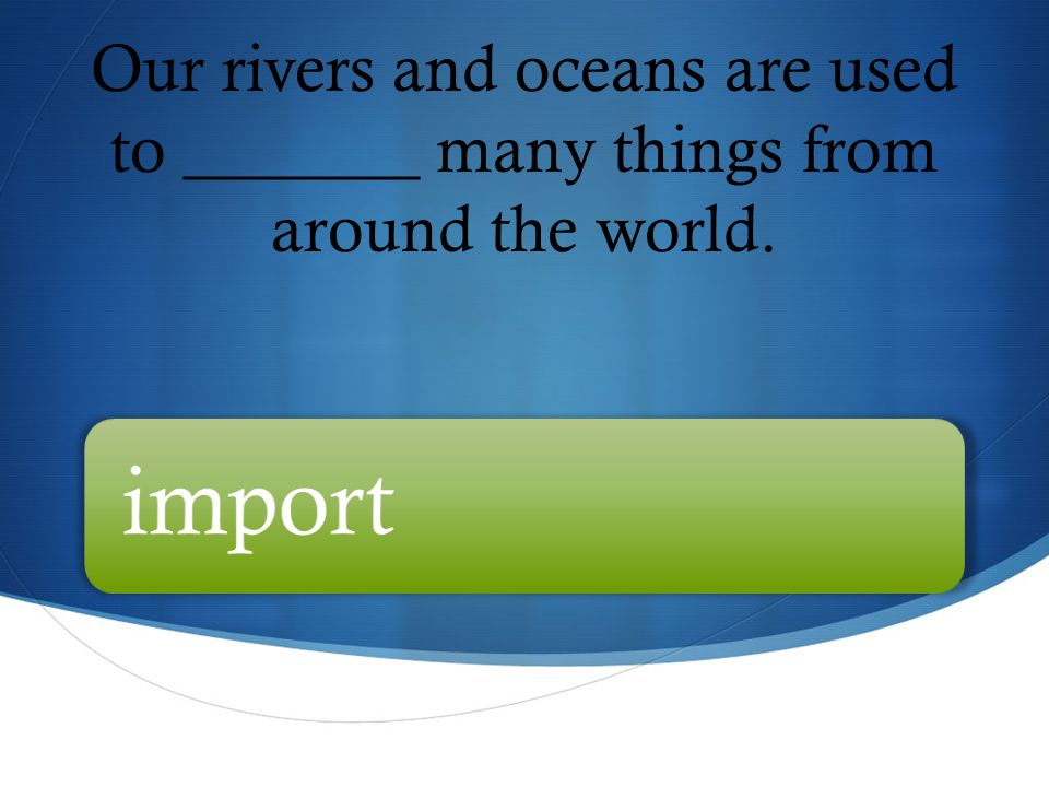 Our rivers and oceans are used to _______ many things from around the world. import