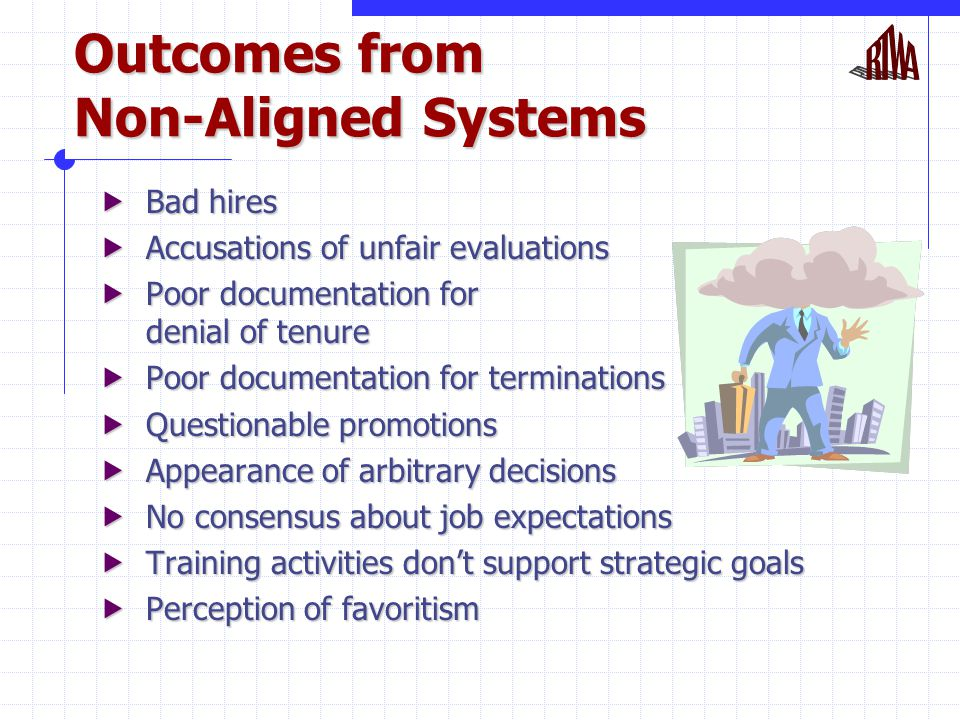 Outcomes from Non-Aligned Systems  Bad hires  Accusations of unfair evaluations  Poor documentation for denial of tenure  Poor documentation for terminations  Questionable promotions  Appearance of arbitrary decisions  No consensus about job expectations  Training activities don't support strategic goals  Perception of favoritism