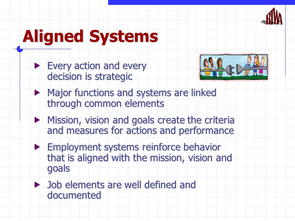 Aligned Systems  Every action and every decision is strategic  Major functions and systems are linked through common elements  Mission, vision and goals create the criteria and measures for actions and performance  Employment systems reinforce behavior that is aligned with the mission, vision and goals  Job elements are well defined and documented