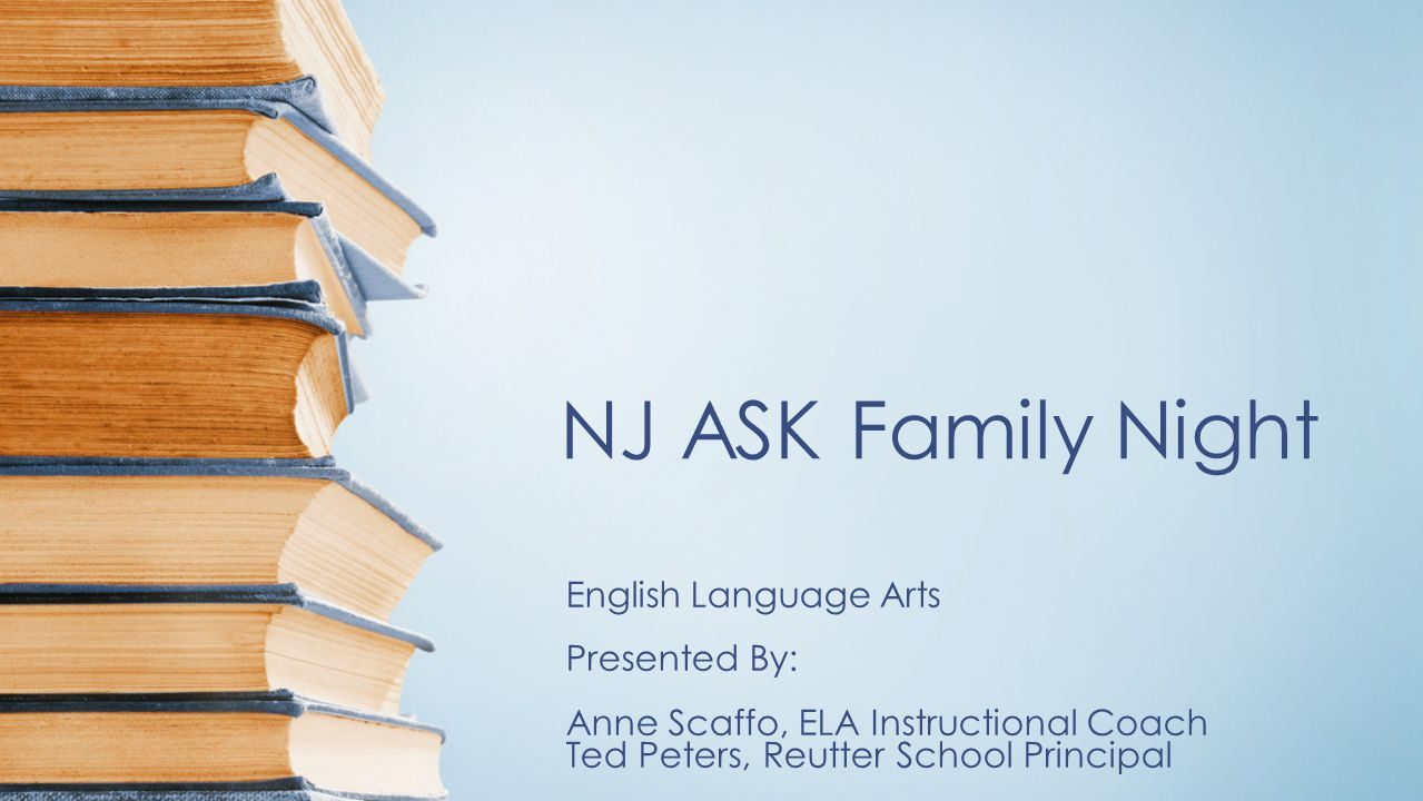 NJ ASK Family Night English Language Arts Presented By: Anne Scaffo, ELA Instructional Coach Ted Peters, Reutter School Principal