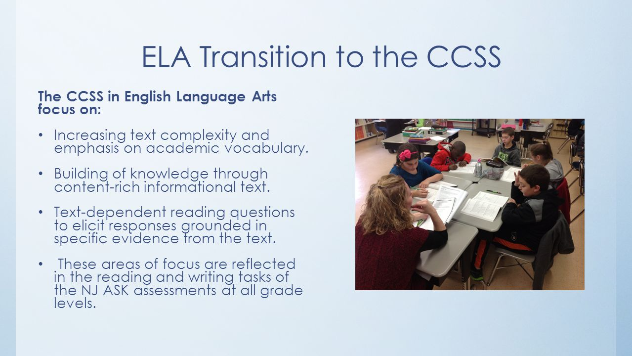 ELA Transition to the CCSS The CCSS in English Language Arts focus on: Increasing text complexity and emphasis on academic vocabulary.