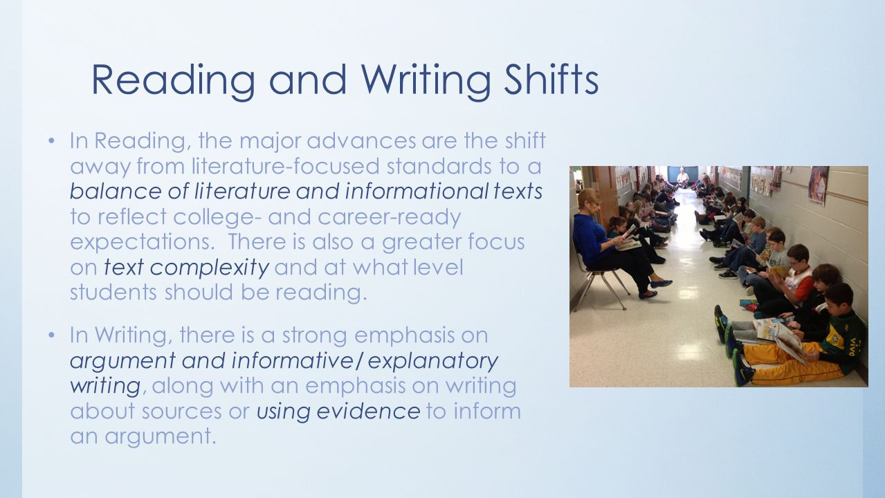 Reading and Writing Shifts In Reading, the major advances are the shift away from literature-focused standards to a balance of literature and informational texts to reflect college- and career-ready expectations.