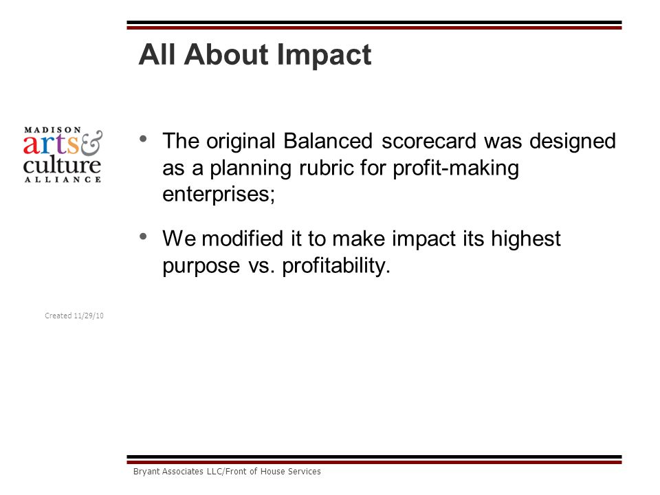 Created 11/29/10 Bryant Associates LLC/Front of House Services All About Impact The original Balanced scorecard was designed as a planning rubric for profit-making enterprises; We modified it to make impact its highest purpose vs.