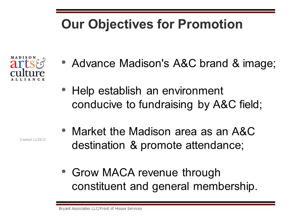 Created 11/29/10 Bryant Associates LLC/Front of House Services Our Objectives for Promotion Advance Madison s A&C brand & image; Help establish an environment conducive to fundraising by A&C field; Market the Madison area as an A&C destination & promote attendance; Grow MACA revenue through constituent and general membership.