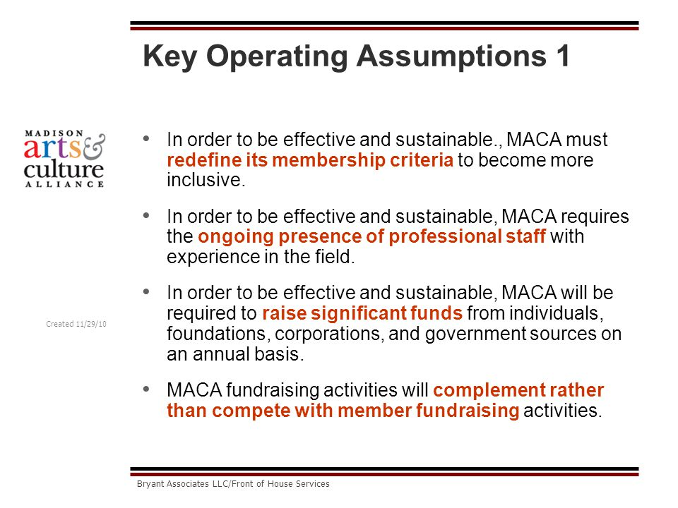 Created 11/29/10 Bryant Associates LLC/Front of House Services Key Operating Assumptions 1 In order to be effective and sustainable., MACA must redefine its membership criteria to become more inclusive.