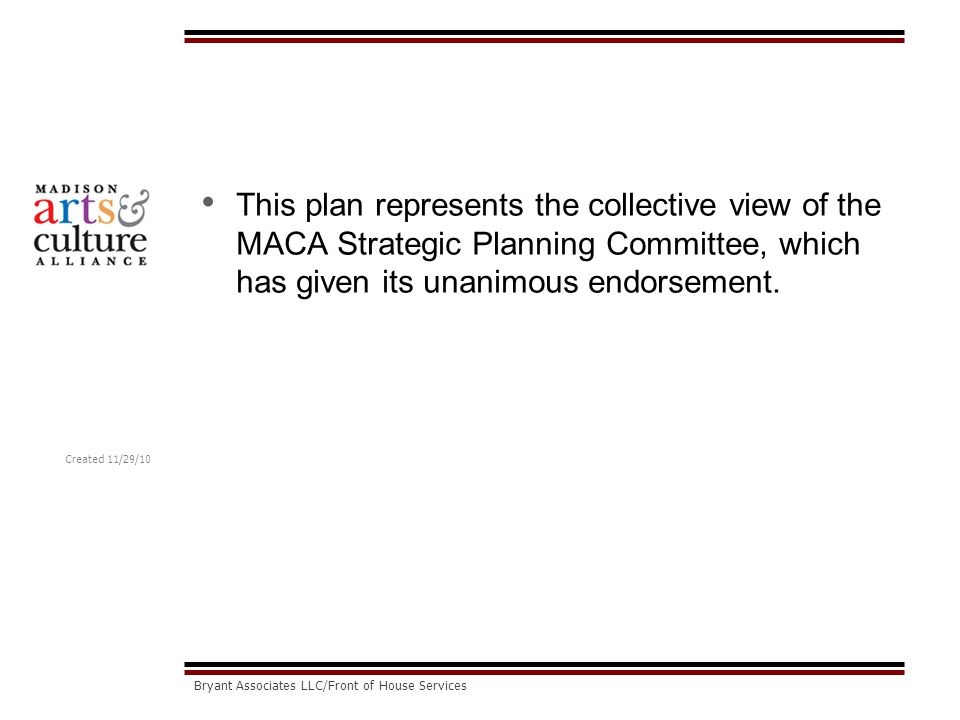 Created 11/29/10 Bryant Associates LLC/Front of House Services This plan represents the collective view of the MACA Strategic Planning Committee, which has given its unanimous endorsement.