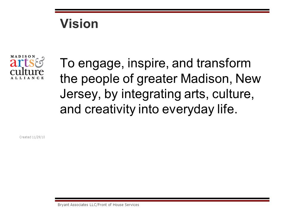Created 11/29/10 Bryant Associates LLC/Front of House Services Vision To engage, inspire, and transform the people of greater Madison, New Jersey, by integrating arts, culture, and creativity into everyday life.
