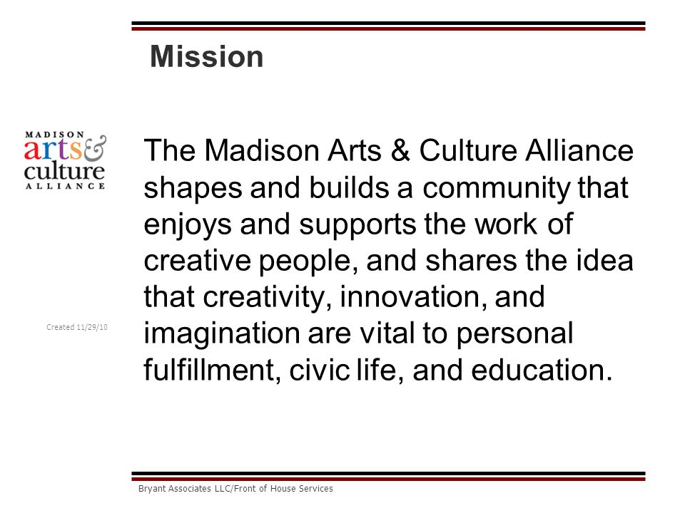 Created 11/29/10 Bryant Associates LLC/Front of House Services The Impact We Seek through Service Be a community that that genuinely helps artists, arts organizations, and other creative enterprises fulfill their own missions and goals.