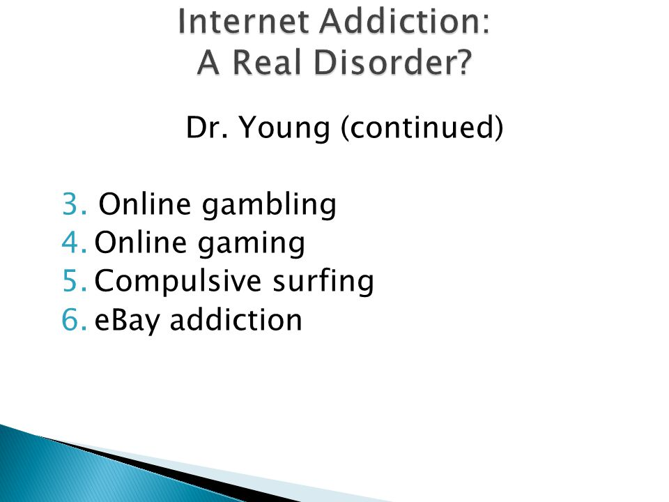 Dr. Young (continued) 3.Online gambling 4.Online gaming 5.Compulsive surfing 6.eBay addiction