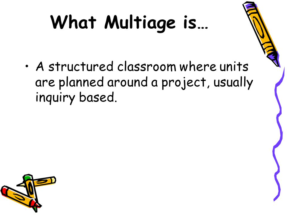 What Multiage is… A structured classroom where units are planned around a project, usually inquiry based.