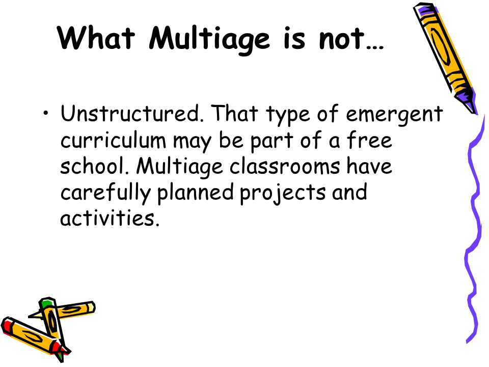 What Multiage is not… Unstructured. That type of emergent curriculum may be part of a free school.