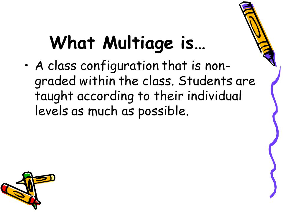 What Multiage is… A class configuration that is non- graded within the class.