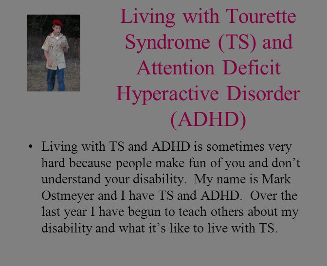 Living with Tourette Syndrome (TS) and Attention Deficit Hyperactive Disorder (ADHD) Living with TS and ADHD is sometimes very hard because people mak