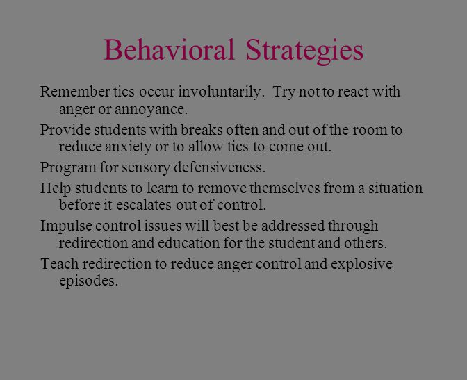 Behavioral Strategies Remember tics occur involuntarily. Try not to react with anger or annoyance. Provide students with breaks often and out of the r