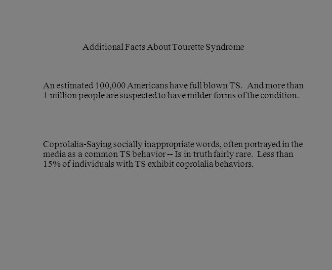 Additional Facts About Tourette Syndrome An estimated 100,000 Americans have full blown TS. And more than 1 million people are suspected to have milde