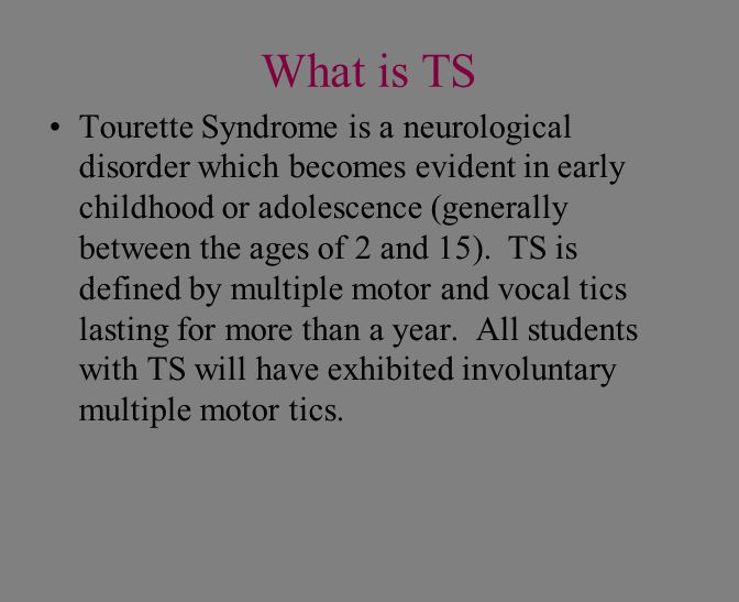 What is TS Tourette Syndrome is a neurological disorder which becomes evident in early childhood or adolescence (generally between the ages of 2 and 1