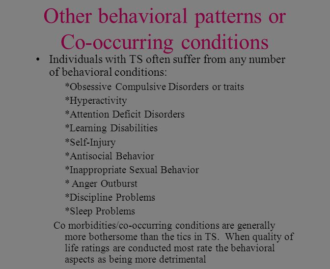 Other behavioral patterns or Co-occurring conditions Individuals with TS often suffer from any number of behavioral conditions: *Obsessive Compulsive