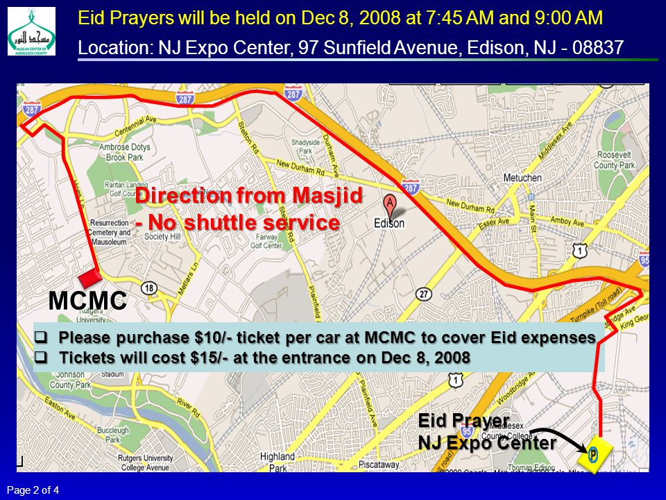 MCMC Direction from Masjid - No shuttle service Eid Prayer NJ Expo Center Page 2 of 4 Eid Prayers will be held on Dec 8, 2008 at 7:45 AM and 9:00 AM Location: NJ Expo Center, 97 Sunfield Avenue, Edison, NJ - 08837  Please purchase $10/- ticket per car at MCMC to cover Eid expenses  Tickets will cost $15/- at the entrance on Dec 8, 2008