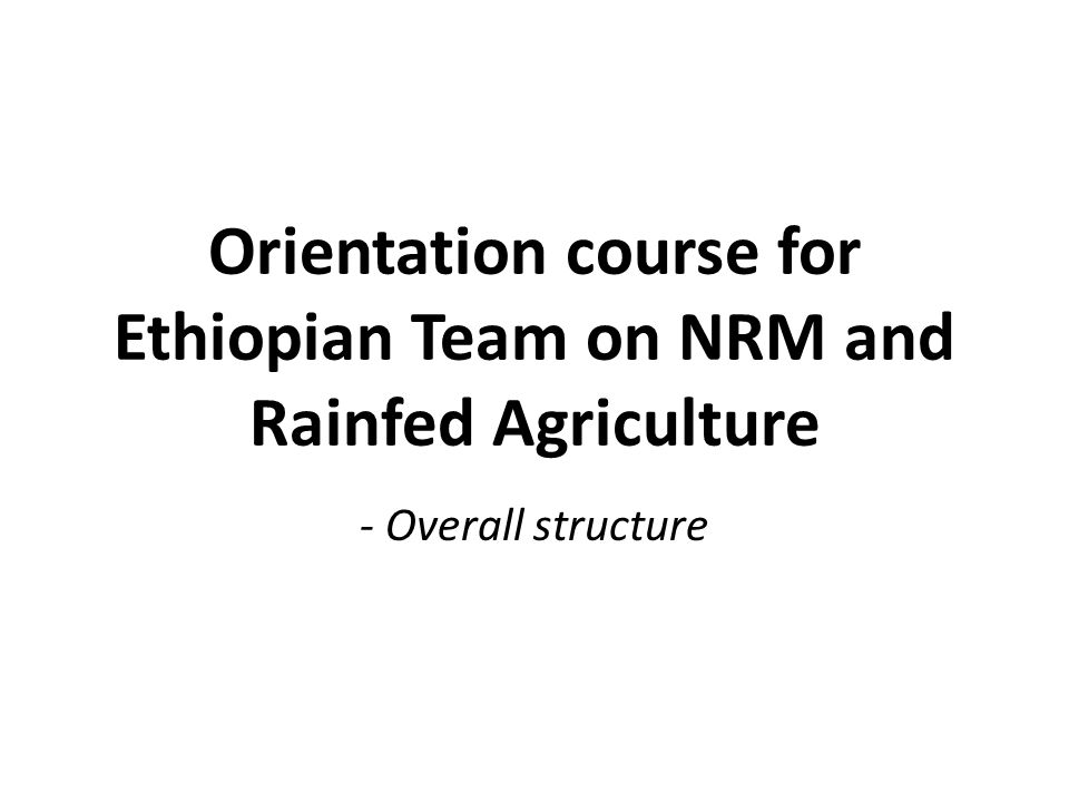 Orientation course for Ethiopian Team on NRM and Rainfed Agriculture - Overall structure