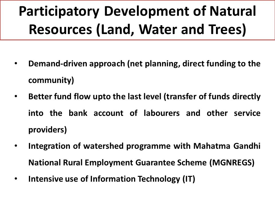 Participatory Development of Natural Resources (Land, Water and Trees) Demand-driven approach (net planning, direct funding to the community) Better fund flow upto the last level (transfer of funds directly into the bank account of labourers and other service providers) Integration of watershed programme with Mahatma Gandhi National Rural Employment Guarantee Scheme (MGNREGS) Intensive use of Information Technology (IT)