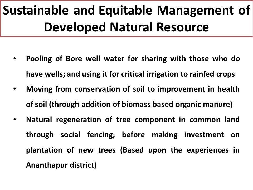 Sustainable and Equitable Management of Developed Natural Resource Pooling of Bore well water for sharing with those who do have wells; and using it for critical irrigation to rainfed crops Moving from conservation of soil to improvement in health of soil (through addition of biomass based organic manure) Natural regeneration of tree component in common land through social fencing; before making investment on plantation of new trees (Based upon the experiences in Ananthapur district)