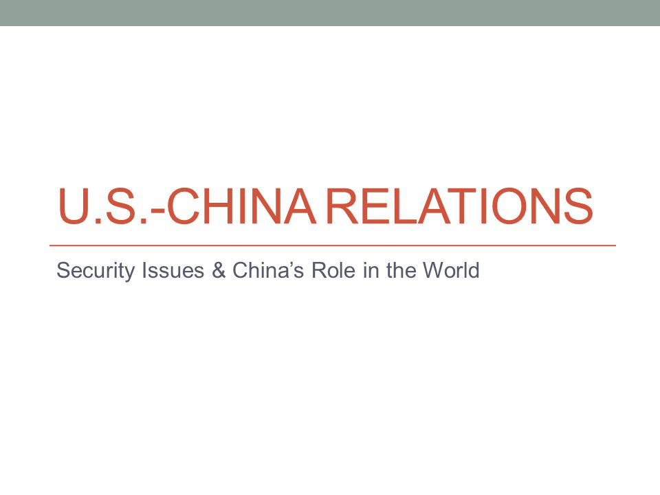 U.S.-CHINA RELATIONS Security Issues & China's Role in the World