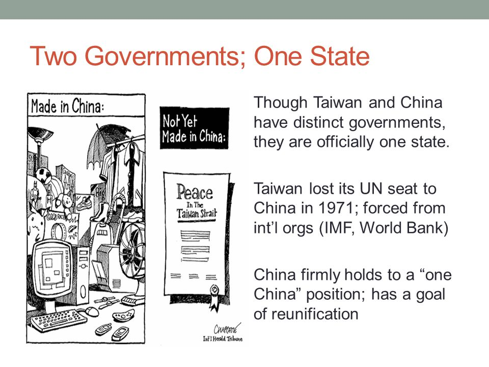 Two Governments; One State Though Taiwan and China have distinct governments, they are officially one state.