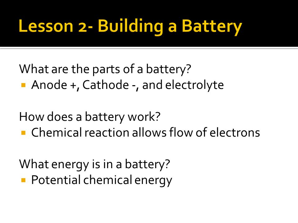 What are the parts of a battery.  Anode +, Cathode -, and electrolyte How does a battery work.